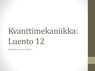 Kvanttimekaniikka :  Luento  12