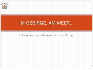IM GEBIRGE, AM MEER...