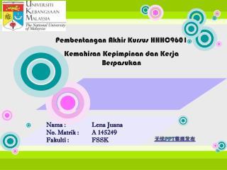 Nama  :Lena Juana No.  Matrik  : A 145249 Fakulti  :FSSK