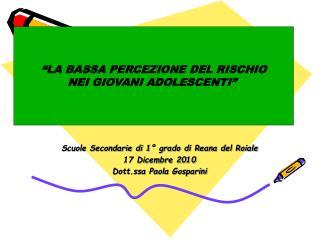Scuole Secondarie di 1° grado di Reana del Roiale 17 Dicembre 2010 Dott.ssa Paola Gosparini