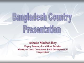 Ashoke Madhab Roy Deputy Secretary Local Govt. Division Ministry of Local Government Rural Development  Cooperatives