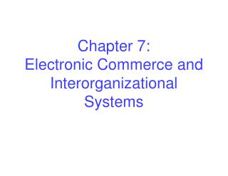 Chapter 7: Electronic Commerce and Interorganizational Systems