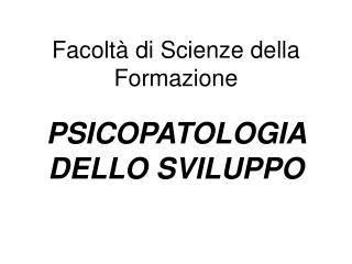 Facoltà di Scienze della Formazione PSICOPATOLOGIA DELLO SVILUPPO