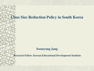 Class Size Reduction Policy in South Korea Soomyung Jang