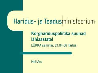 Kõrghariduspoliitika suunad lähiaastatel  LÜKKA seminar, 21.04.06 Tartus Heli Aru