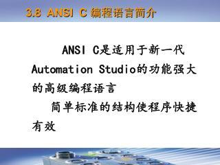 ANSI C 是适用于新一代 Automation Studio 的功能强大的高级编程语言    简单标准的结构使程序快捷有效