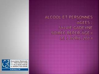 Alcool et personnes  âgées :  Sylvie  Gadeyne Soirée  Reper'âge – Le  3 Avril 2014