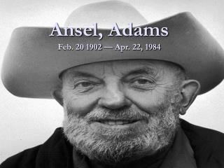 Ansel, Adams  Feb. 20 1902 — Apr. 22, 1984