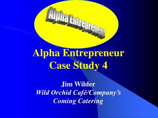 Alpha Entrepreneur Case Study 4 Jim Wilder Wild Orchid Café/Company's Coming Catering