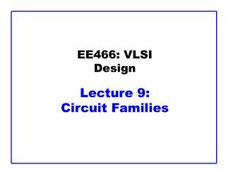 EE466: VLSI Design  Lecture 9:  Circuit Families