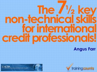 The  7 ½   k ey  non-technical skills for international credit professionals!