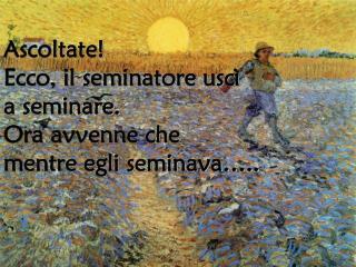 Ascoltate!  Ecco, il seminatore uscì  a seminare.  Ora avvenne che  mentre egli seminava…..