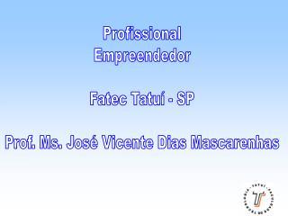 Profissional Empreendedor Fatec Tatuí - SP Prof. Ms. José Vicente Dias Mascarenhas