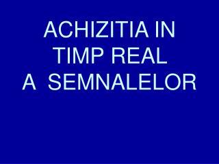 ACHIZITIA IN TIMP REAL  A  SEMNALELOR