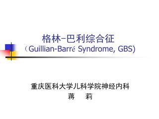 格林 - 巴利综合征 ( Guillian-Barr é  Syndrome, GBS)