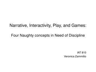 Narrative, Interactivity, Play, and Games: Four Naughty concepts in Need of Discipline