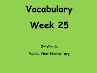 Vocabulary Week 25 2 nd  Grade Valley View Elementary