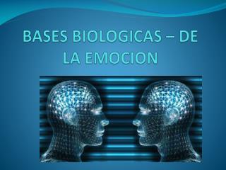 BASES BIOLOGICAS – DE LA EMOCION