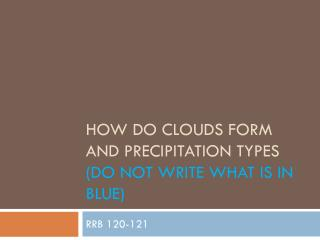 how do clouds form and precipitation types (Do not write what is in blue)