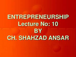 ENTREPRENEURSHIP Lecture No: 10 BY  CH. SHAHZAD ANSAR