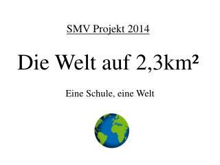 SMV Projekt 2014 Die Welt auf 2,3km²