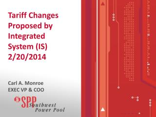 Tariff Changes Proposed by Integrated System (IS) 2/20/2014 Carl A. Monroe EXEC VP & COO