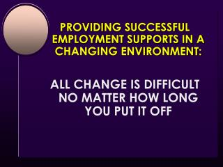 PROVIDING SUCCESSFUL EMPLOYMENT SUPPORTS IN A CHANGING ENVIRONMENT: