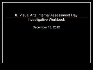 IB Visual Arts Internal Assessment Day Investigative Workbook December 13, 2012