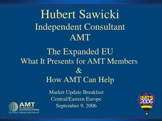Hubert Sawicki Independent Consultant AMT The Expanded EU What It Presents for AMT Members  &