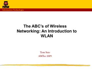 The ABC's of Wireless Networking: An Introduction to WLAN Tom Seto AMTec 2005