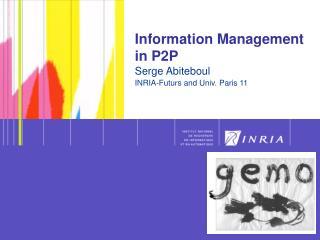 Information Management in P2P Serge Abiteboul INRIA-Futurs and Univ. Paris 11