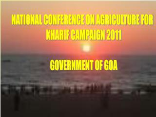 NATIONAL CONFERENCE ON AGRICULTURE FOR   KHARIF CAMPAIGN 2011  GOVERNMENT OF GOA