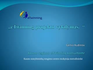 """""""eTwinning projekto vykdymas.  """" Genia  Kudinov   Kauno regiono eTwinning konsultantė"""