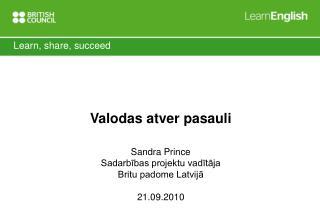 Valodas atver pasauli Sandra Prince Sadarbības projektu vadītāja Britu padome Latvijā 21.09.2010
