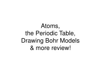 Atoms,  the Periodic Table,  Drawing Bohr Models  & more review!