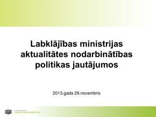 Labklājības ministrijas  aktualitātes nodarbinātības politikas jautājumos 2013.gada 29.novembris
