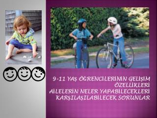 9-11 YAŞ ÖĞRENCİLERİNİN GELİŞİM ÖZELLİKLERİ  AİLELERİN NELER YAPABİLECEKLERİ