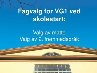 Fagvalg for VG1 ved skolestart: Valg av matte  Valg av 2. fremmedspråk