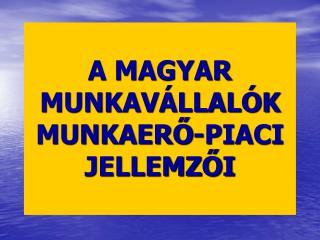 A MAGYAR MUNKAVÁLLALÓK MUNKA ERŐ-PIACI JELLEMZŐI