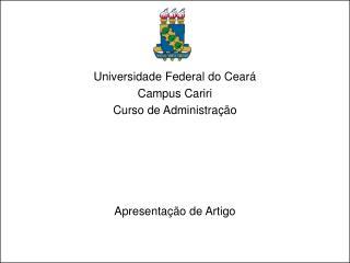 Universidade Federal do Ceará Campus Cariri Curso de Administração Apresentação de Artigo