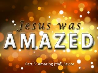 Part  3: Amazing (the) Savior