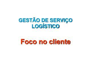 GESTÃO DE SERVIÇO LOGÍSTICO Foco no cliente
