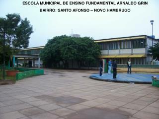 ESCOLA MUNICIPAL DE ENSINO FUNDAMENTAL ARNALDO GRIN BAIRRO: SANTO AFONSO – NOVO HAMBRUGO
