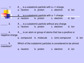 _____   1.          A __ is a subatomic particle with a +1 charge.