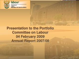 Presentation to the Portfolio Committee on Labour 04 February 2009  Annual Report 2007/08