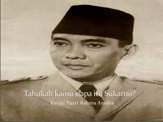 Tahukah kamu siapa itu  Sukarno?