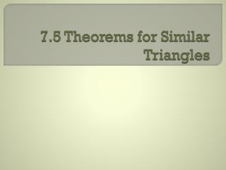 7.5 Theorems for Similar Triangles