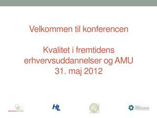 Velkommen til konferencen Kvalitet i fremtidens erhvervsuddannelser og  AMU 31. maj 2012