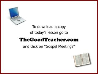 "To download a copy of today's lesson go to TheGoodTeacher and click on ""Gospel Meetings"""