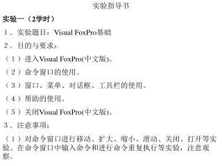 实验指导书 实验一( 2 学时) 1.实验题目: Visual FoxPro 基础 2.目的与要求: (1)进入 Visual FoxPro( 中文版 ) 。 (2)命令窗口的使用。